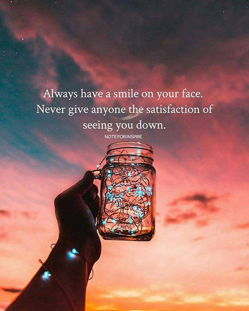 Always have a smile on your face. Never give anyone the satisfaction of seeing you down.