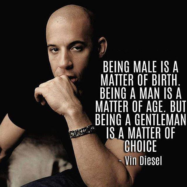 Being male is a matter of birth. Being a man is a matter of age. But being a gentlemen is a matter of choice.