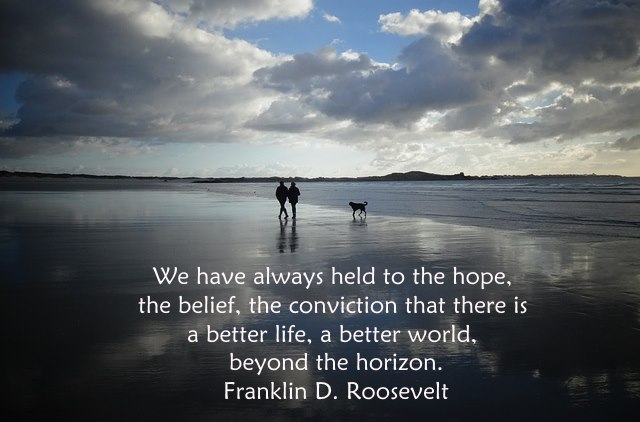 We have always held to the hope, the belief, the convicion that there is a better life, a better world, beyond the horizon.