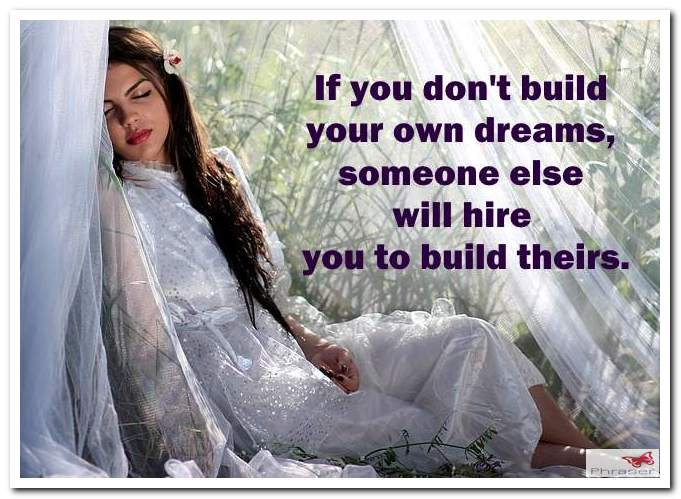 If you don't build your own dreams, someone else will hire you to build theirs.