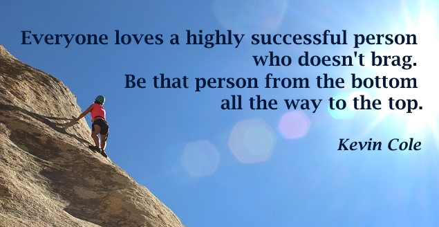 Everyone loves a highly successful persone who doesn't brag. Be that reson from the bottom all the way to the top.