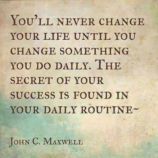 You'll never change your life until you change something you do daily. 
