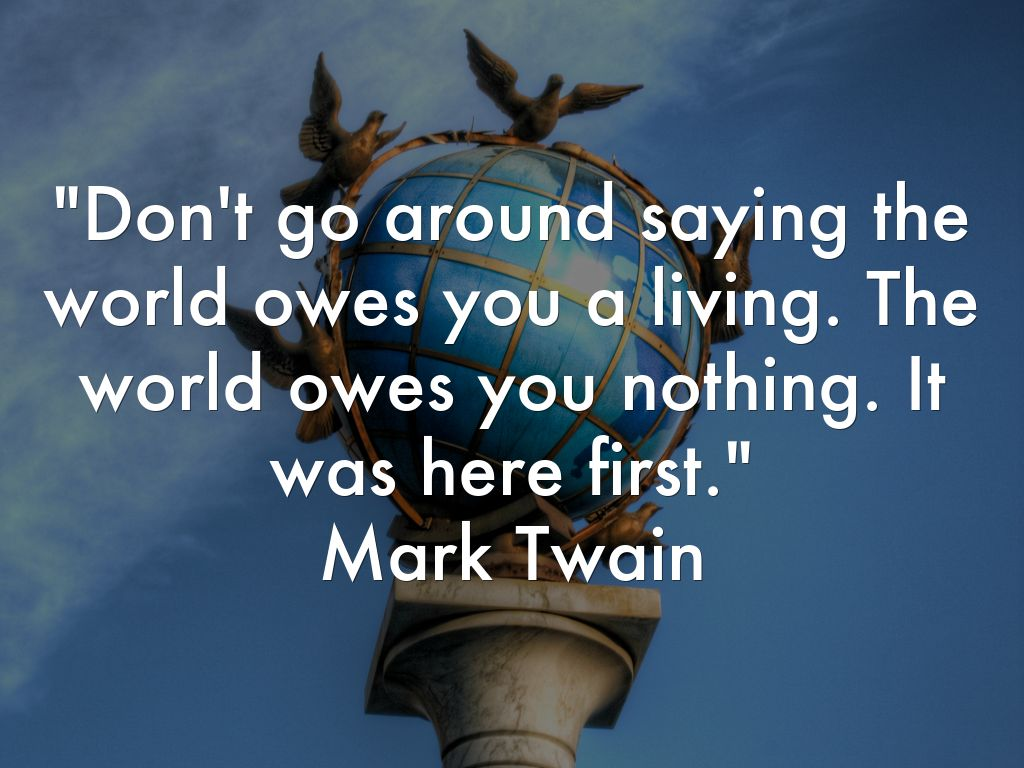 Don't go around saying the world owes you a living. The world owes you nothing. It was here first