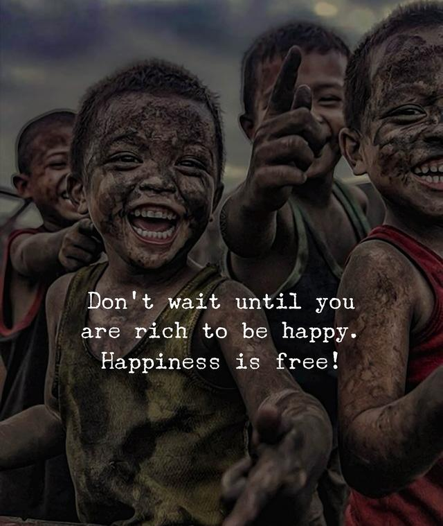Don't wait until you are rich to be happy. Happiness is free.