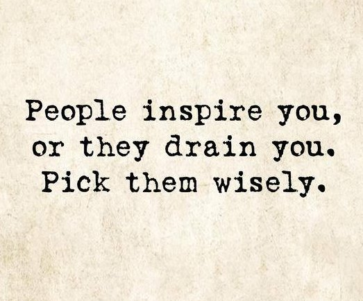 People inspire you, or they drain you. Pick them wisely.