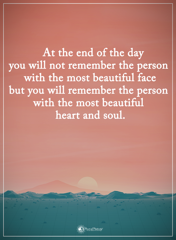 At the end of the day you will not remember the person with the most beautiful face, but you will remember the person with the most beautiful heart and soul.