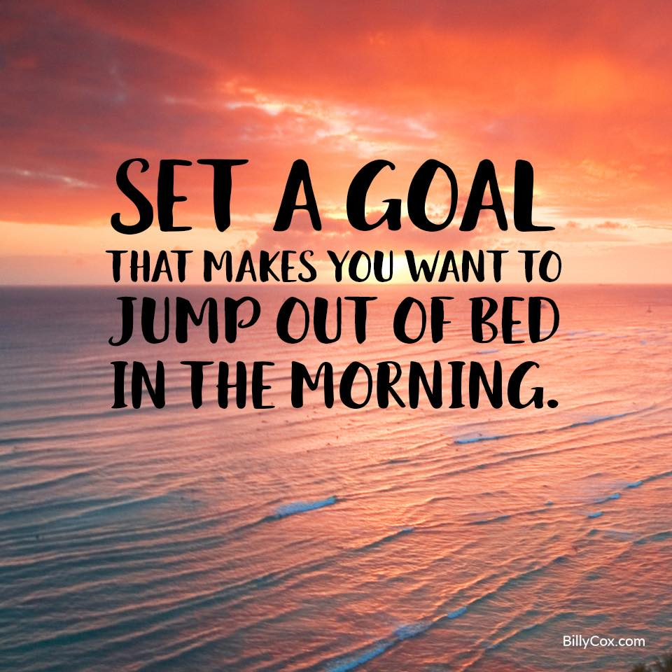 Set a goal, that makes you want to jump out of bed in the morning