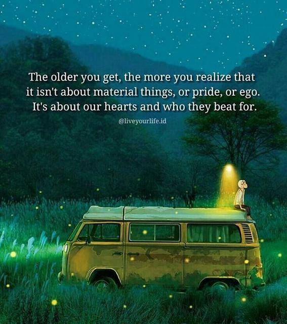 The older you get, the more you realize that it isn't about material things, or pride, or ego. It's about our hearts and who they beats for.