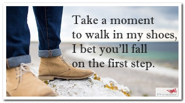 Take a moment to walk in my shoes, I bet you'll fall on the first step.